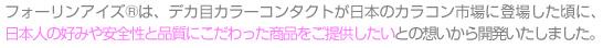 Fall in Eyez(R)は、デカ目カラーソフトレンズが日本のカラコン市場に登場した頃に、日本人の好みや安全性と品質にこだわった商品をご提供したいとの想いから設立いたしました。